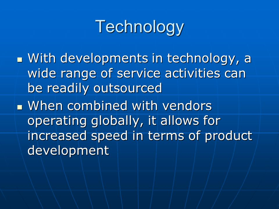 Technology With developments in technology, a wide range of service activities can be readily outsourced With developments in technology, a wide range