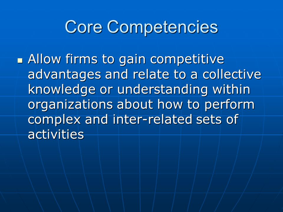 Core Competencies Allow firms to gain competitive advantages and relate to a collective knowledge or understanding within organizations about how to perform complex and inter-related sets of activities Allow firms to gain competitive advantages and relate to a collective knowledge or understanding within organizations about how to perform complex and inter-related sets of activities