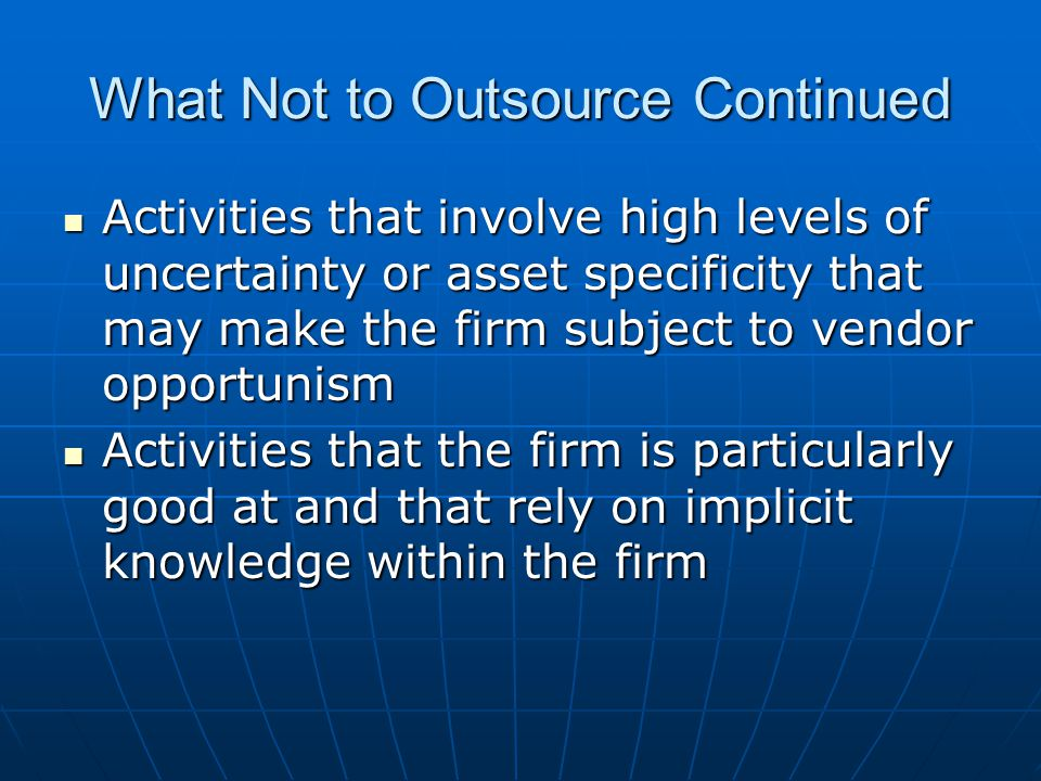 What Not to Outsource Continued Activities that involve high levels of uncertainty or asset specificity that may make the firm subject to vendor opportunism Activities that involve high levels of uncertainty or asset specificity that may make the firm subject to vendor opportunism Activities that the firm is particularly good at and that rely on implicit knowledge within the firm Activities that the firm is particularly good at and that rely on implicit knowledge within the firm
