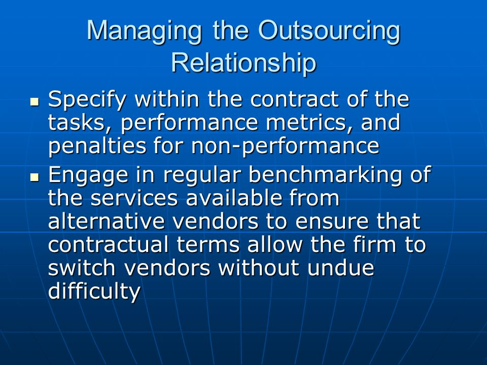Managing the Outsourcing Relationship Specify within the contract of the tasks, performance metrics, and penalties for non-performance Specify within
