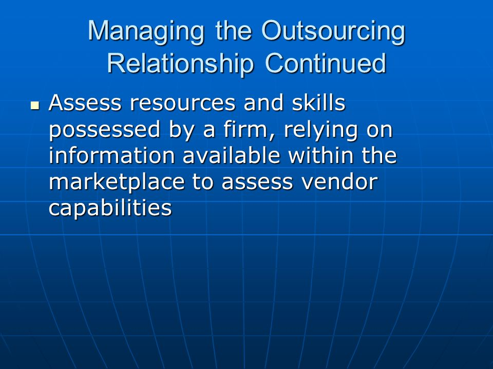 Managing the Outsourcing Relationship Continued Assess resources and skills possessed by a firm, relying on information available within the marketplace to assess vendor capabilities Assess resources and skills possessed by a firm, relying on information available within the marketplace to assess vendor capabilities