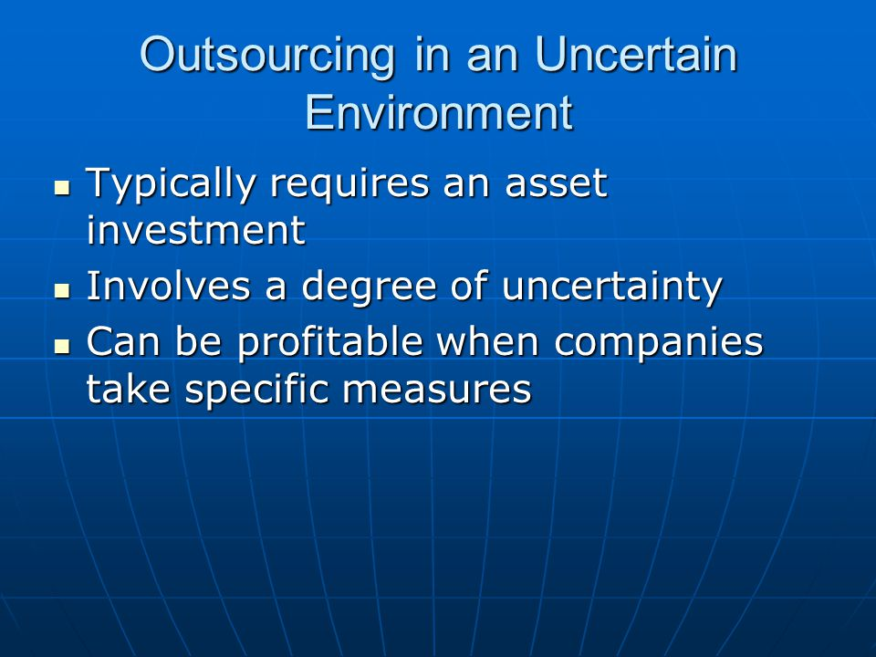 Outsourcing in an Uncertain Environment Typically requires an asset investment Typically requires an asset investment Involves a degree of uncertainty Involves a degree of uncertainty Can be profitable when companies take specific measures Can be profitable when companies take specific measures