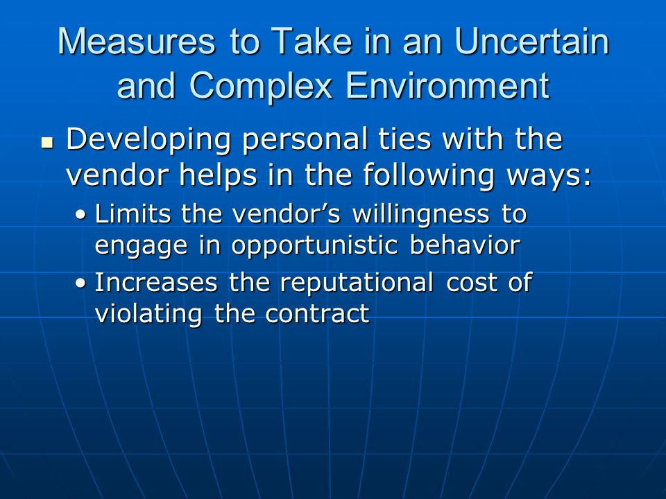 Measures to Take in an Uncertain and Complex Environment Developing personal ties with the vendor helps in the following ways: Developing personal ties with the vendor helps in the following ways: Limits the vendor's willingness to engage in opportunistic behaviorLimits the vendor's willingness to engage in opportunistic behavior Increases the reputational cost of violating the contractIncreases the reputational cost of violating the contract