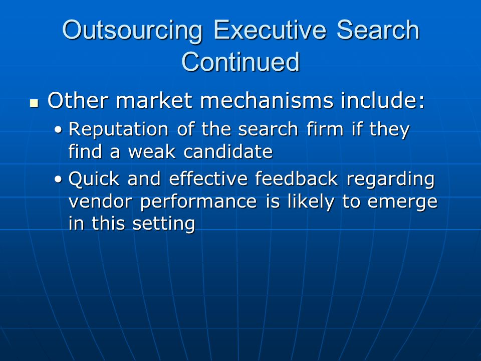 Outsourcing Executive Search Continued Other market mechanisms include: Other market mechanisms include: Reputation of the search firm if they find a