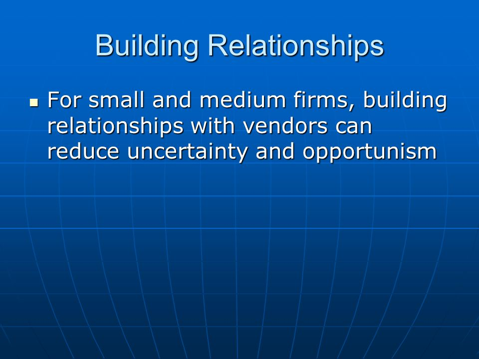 Building Relationships For small and medium firms, building relationships with vendors can reduce uncertainty and opportunism For small and medium fir