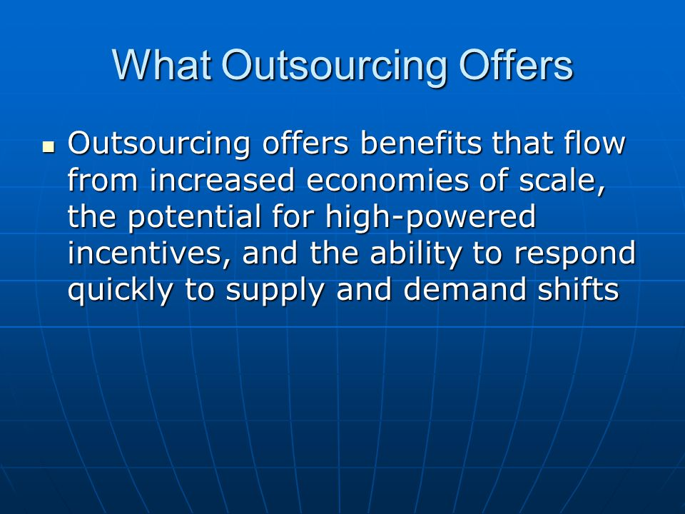 What Outsourcing Offers Outsourcing offers benefits that flow from increased economies of scale, the potential for high-powered incentives, and the ab