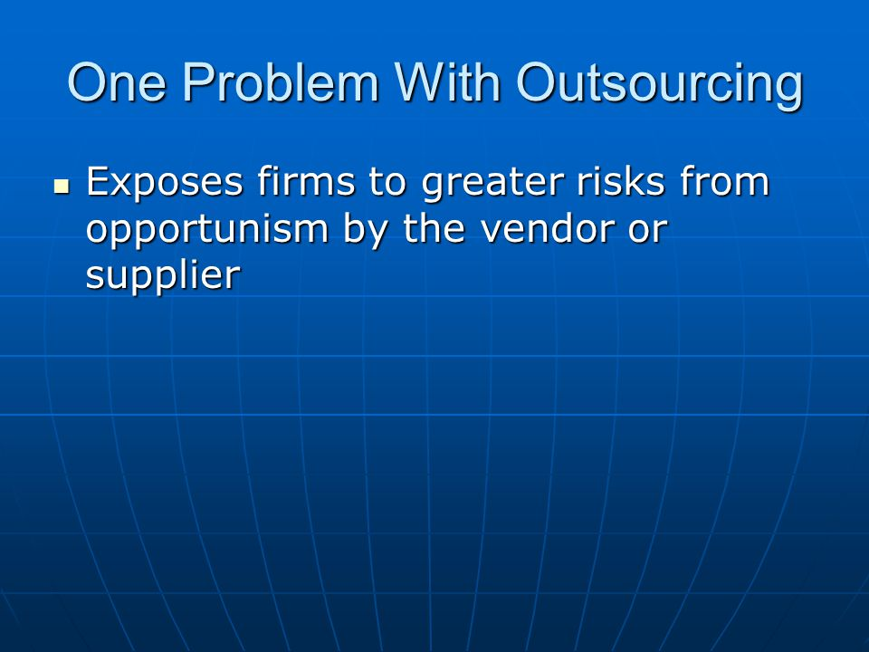One Problem With Outsourcing Exposes firms to greater risks from opportunism by the vendor or supplier Exposes firms to greater risks from opportunism by the vendor or supplier