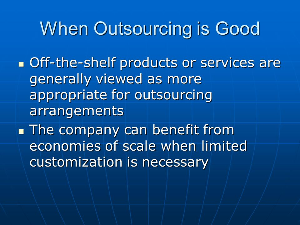 When Outsourcing is Good Off-the-shelf products or services are generally viewed as more appropriate for outsourcing arrangements Off-the-shelf produc