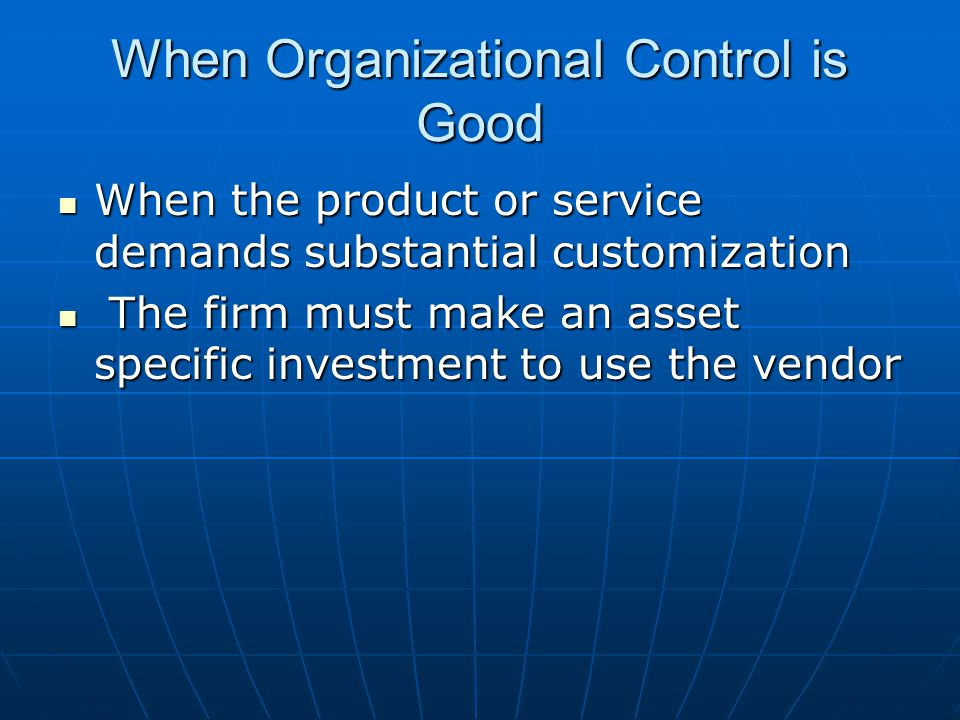 When Organizational Control is Good When the product or service demands substantial customization When the product or service demands substantial customization The firm must make an asset specific investment to use the vendor The firm must make an asset specific investment to use the vendor
