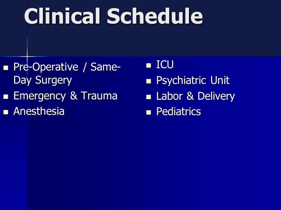 Clinical Schedule Pre-Operative / Same- Day Surgery Pre-Operative / Same- Day Surgery Emergency & Trauma Emergency & Trauma Anesthesia Anesthesia ICU ICU Psychiatric Unit Psychiatric Unit Labor & Delivery Labor & Delivery Pediatrics Pediatrics