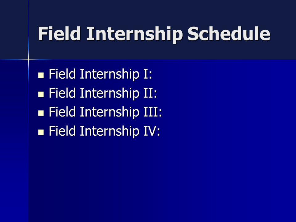 Field Internship Schedule Field Internship I: Field Internship I: Field Internship II: Field Internship II: Field Internship III: Field Internship III: Field Internship IV: Field Internship IV: