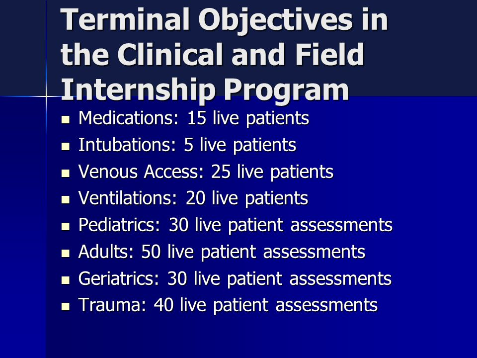 Terminal Objectives in the Clinical and Field Internship Program Medications: 15 live patients Medications: 15 live patients Intubations: 5 live patients Intubations: 5 live patients Venous Access: 25 live patients Venous Access: 25 live patients Ventilations: 20 live patients Ventilations: 20 live patients Pediatrics: 30 live patient assessments Pediatrics: 30 live patient assessments Adults: 50 live patient assessments Adults: 50 live patient assessments Geriatrics: 30 live patient assessments Geriatrics: 30 live patient assessments Trauma: 40 live patient assessments Trauma: 40 live patient assessments