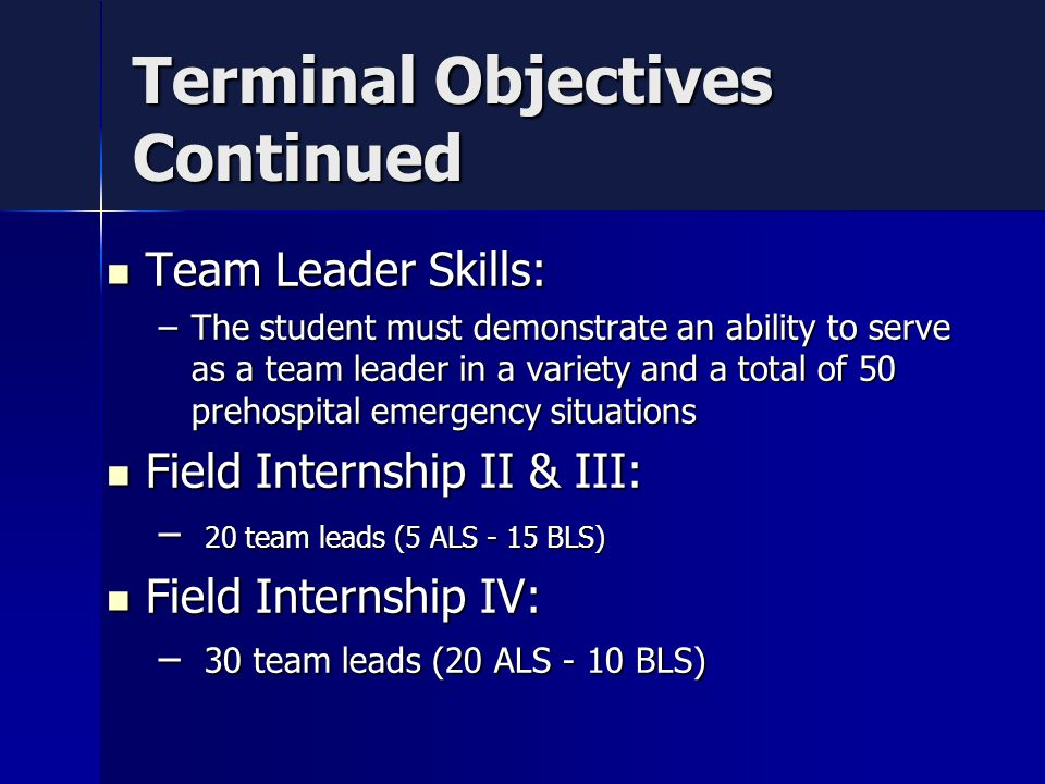 Terminal Objectives Continued Team Leader Skills: Team Leader Skills: –The student must demonstrate an ability to serve as a team leader in a variety and a total of 50 prehospital emergency situations Field Internship II & III: Field Internship II & III: – 20 team leads (5 ALS - 15 BLS) Field Internship IV: Field Internship IV: – 30 team leads (20 ALS - 10 BLS)