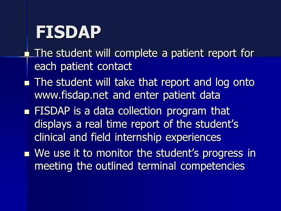 FISDAP The student will complete a patient report for each patient contact The student will complete a patient report for each patient contact The student will take that report and log onto www.fisdap.net and enter patient data The student will take that report and log onto www.fisdap.net and enter patient data FISDAP is a data collection program that displays a real time report of the student's clinical and field internship experiences FISDAP is a data collection program that displays a real time report of the student's clinical and field internship experiences We use it to monitor the student's progress in meeting the outlined terminal competencies We use it to monitor the student's progress in meeting the outlined terminal competencies