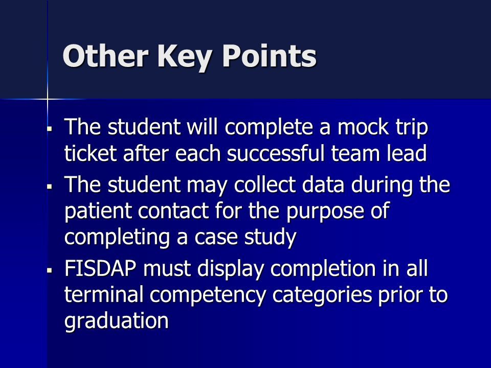 Other Key Points  The student will complete a mock trip ticket after each successful team lead  The student may collect data during the patient contact for the purpose of completing a case study  FISDAP must display completion in all terminal competency categories prior to graduation
