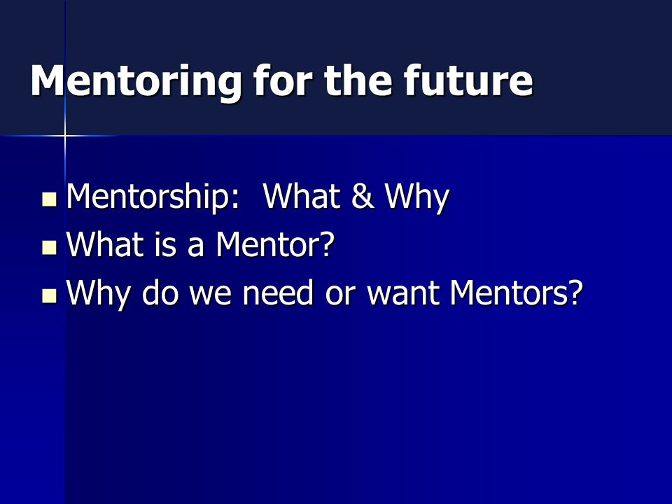 Mentoring for the future Mentorship: What & Why Mentorship: What & Why What is a Mentor.