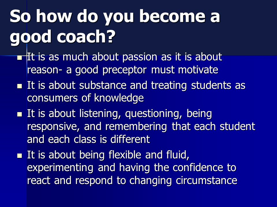So how do you become a good coach? It is as much about passion as it is about reason- a good preceptor must motivate It is as much about passion as it