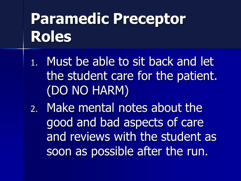 Paramedic Preceptor Roles 1. Must be able to sit back and let the student care for the patient.
