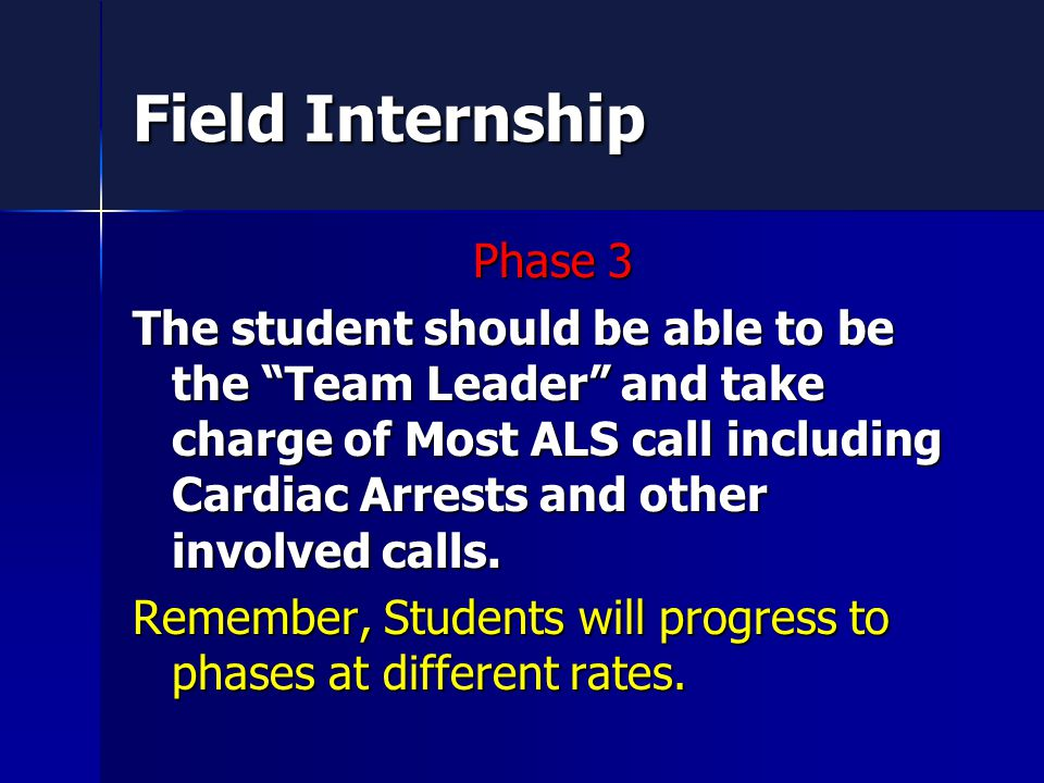 Field Internship Phase 3 The student should be able to be the Team Leader and take charge of Most ALS call including Cardiac Arrests and other involved calls.