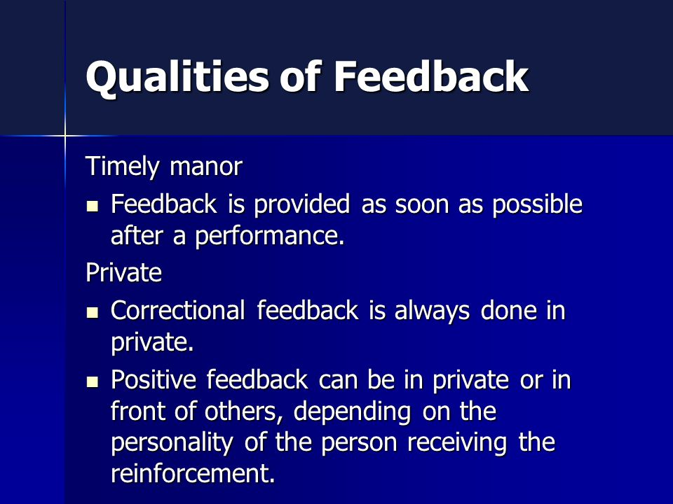 Qualities of Feedback Timely manor Feedback is provided as soon as possible after a performance.