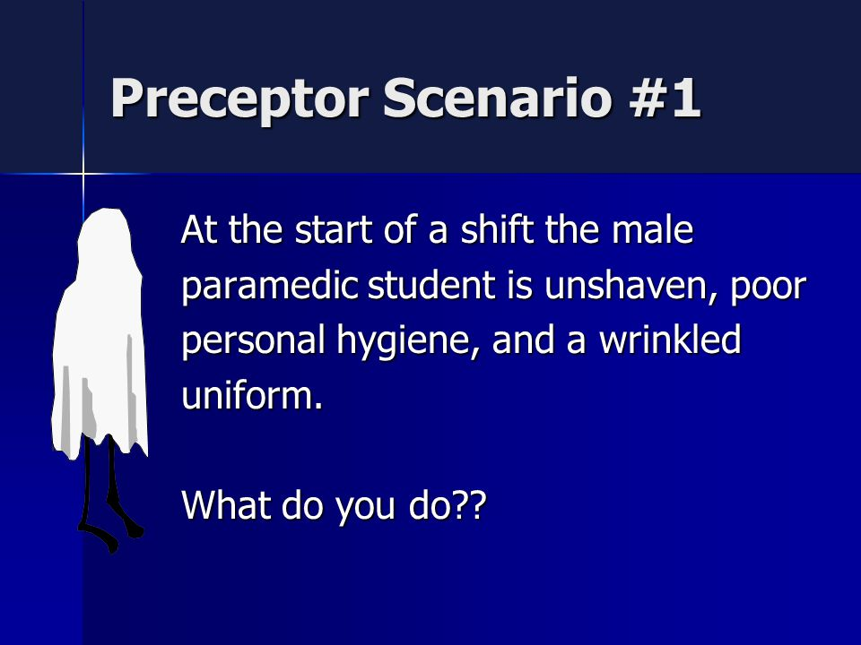 Preceptor Scenario #1 At the start of a shift the male paramedic student is unshaven, poor personal hygiene, and a wrinkled uniform.