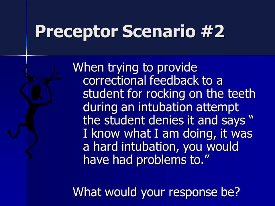 Preceptor Scenario #2 When trying to provide correctional feedback to a student for rocking on the teeth during an intubation attempt the student denies it and says I know what I am doing, it was a hard intubation, you would have had problems to. What would your response be