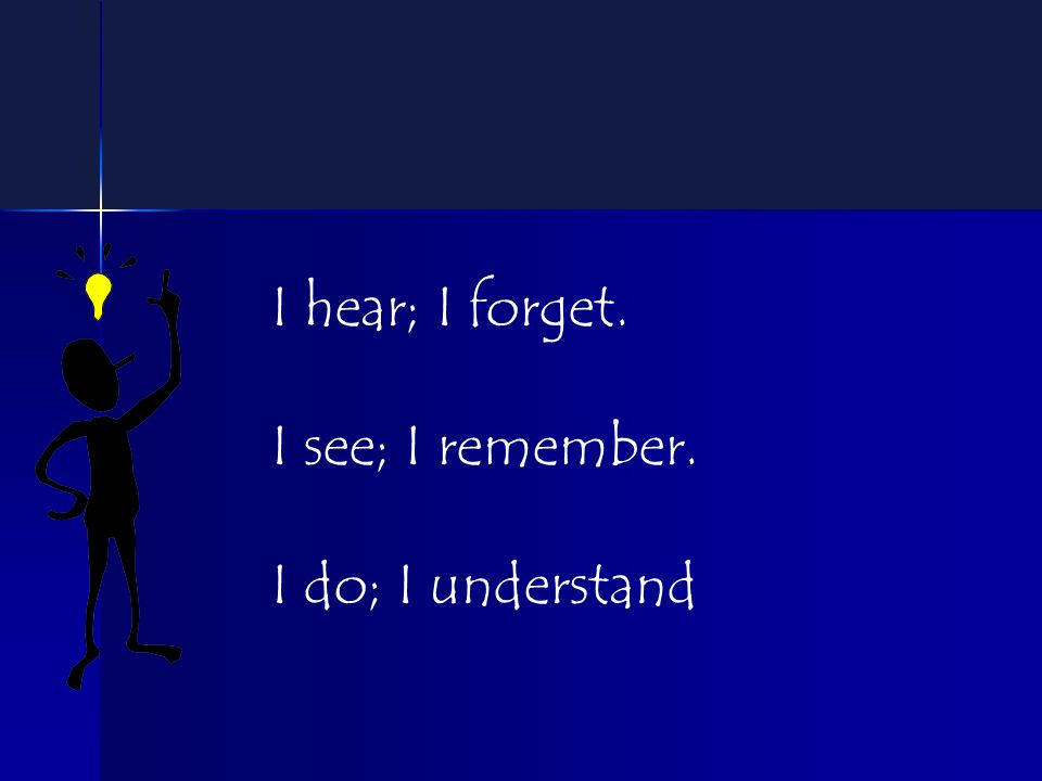 I hear; I forget. I see; I remember. I do; I understand