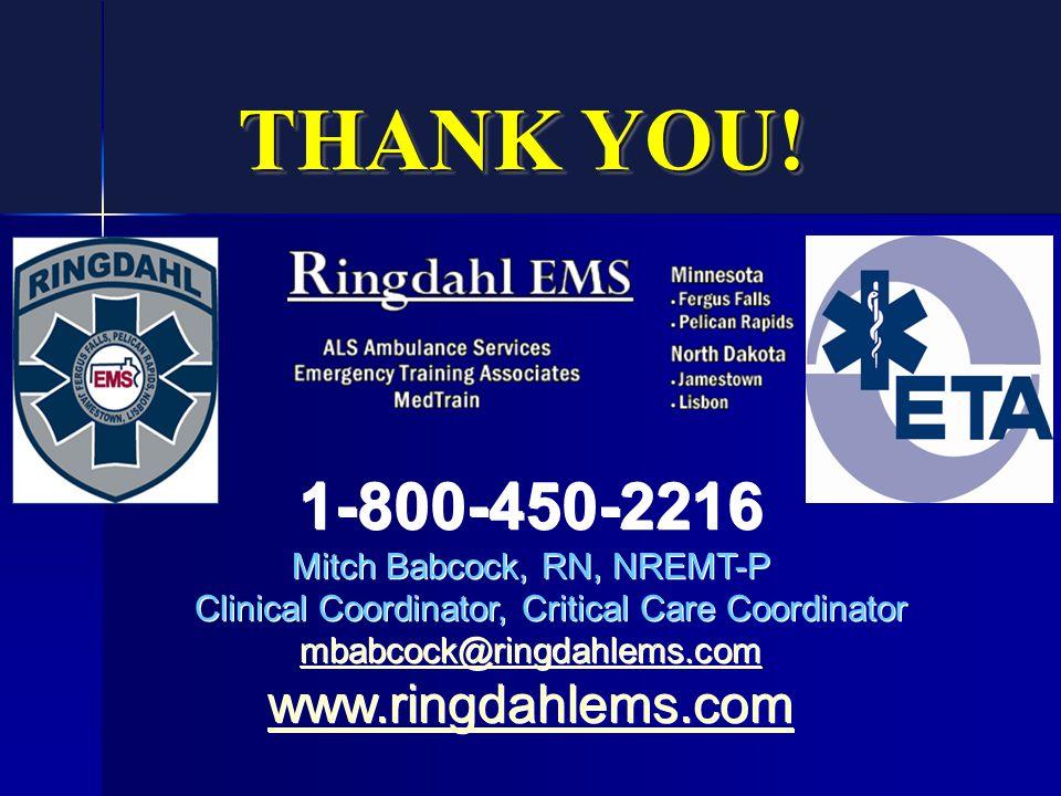THANK YOU! 1-800-450-2216 Mitch Babcock, RN, NREMT-P Clinical Coordinator, Critical Care Coordinator mbabcock@ringdahlems.com www.ringdahlems.com 1-80