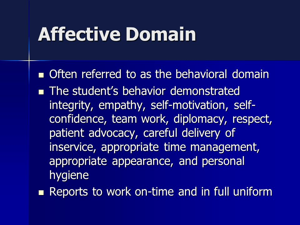Affective Domain Often referred to as the behavioral domain Often referred to as the behavioral domain The student's behavior demonstrated integrity, empathy, self-motivation, self- confidence, team work, diplomacy, respect, patient advocacy, careful delivery of inservice, appropriate time management, appropriate appearance, and personal hygiene The student's behavior demonstrated integrity, empathy, self-motivation, self- confidence, team work, diplomacy, respect, patient advocacy, careful delivery of inservice, appropriate time management, appropriate appearance, and personal hygiene Reports to work on-time and in full uniform Reports to work on-time and in full uniform