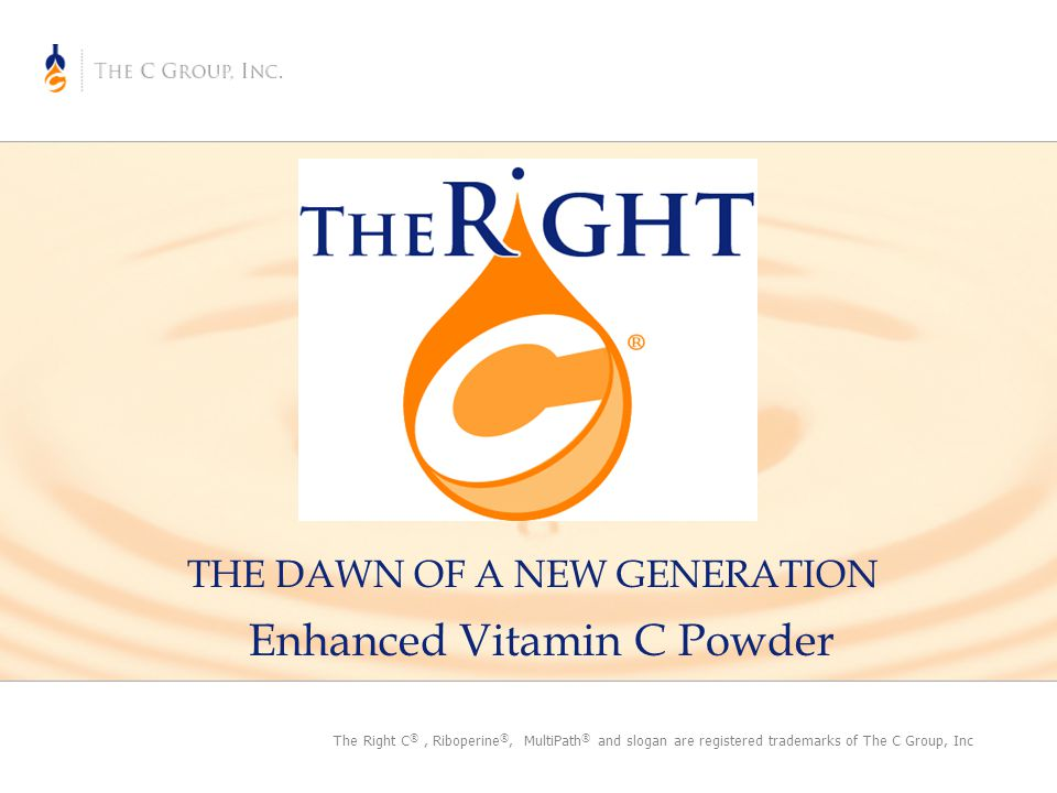 THE DAWN OF A NEW GENERATION Enhanced Vitamin C Powder The Right C ®, Riboperine ®, MultiPath ® and slogan are registered trademarks of The C Group, Inc