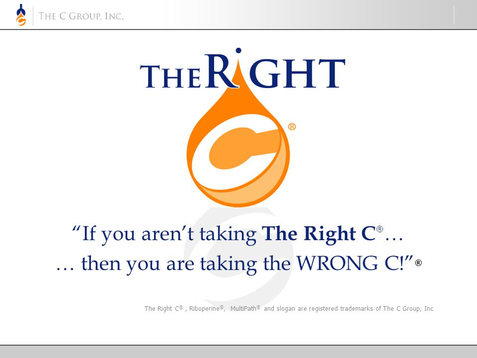 If you aren't taking The Right C ® … … then you are taking the WRONG C! ® The Right C ®, Riboperine ®, MultiPath ® and slogan are registered trademarks of The C Group, Inc