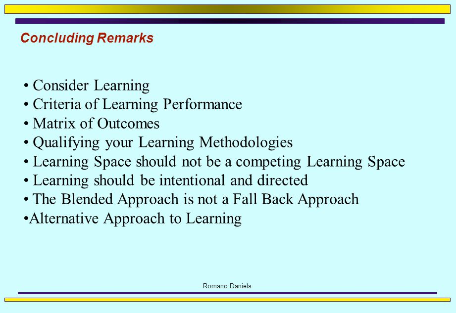 Romano Daniels Concluding Remarks Consider Learning Criteria of Learning Performance Matrix of Outcomes Qualifying your Learning Methodologies Learning Space should not be a competing Learning Space Learning should be intentional and directed The Blended Approach is not a Fall Back Approach Alternative Approach to Learning