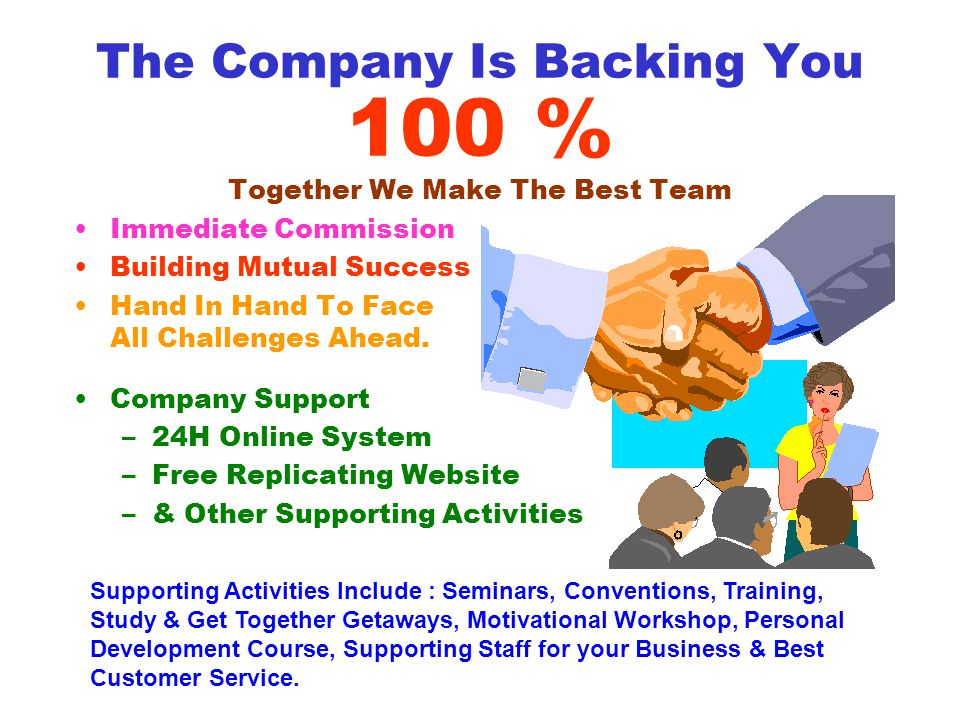 The Company Is Backing You 100 % Together We Make The Best Team Immediate Commission Building Mutual Success Hand In Hand To Face All Challenges Ahead.