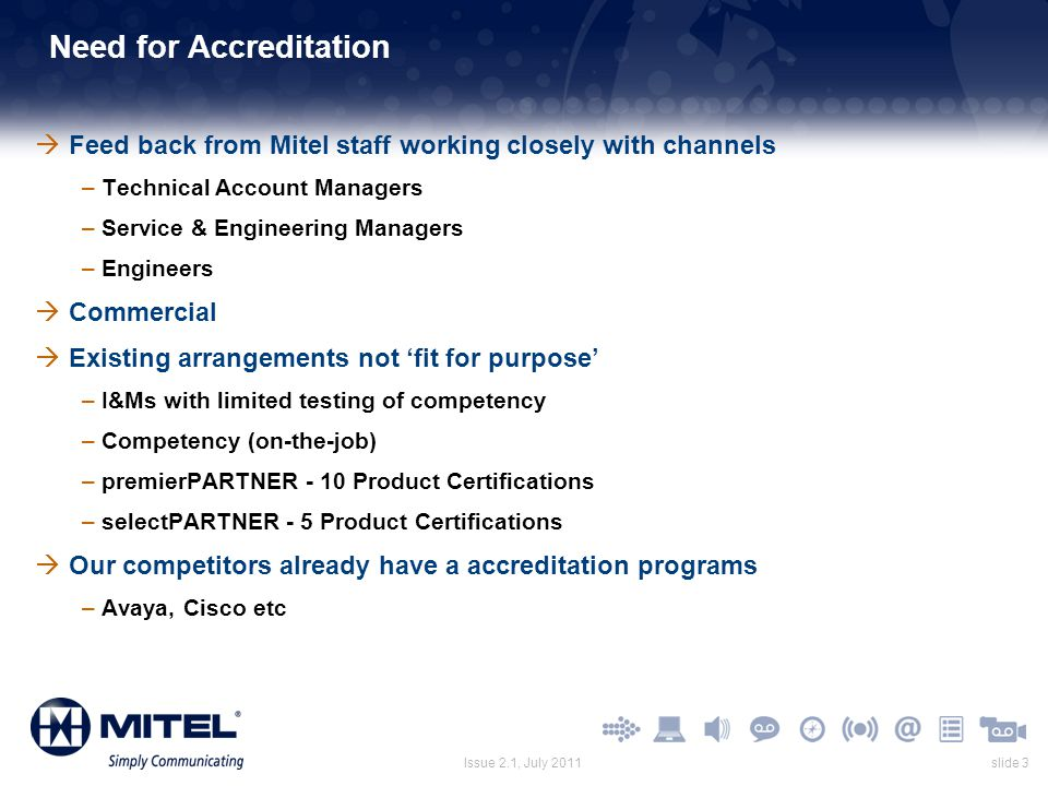 slide 3Issue 2.1, July 2011 Need for Accreditation  Feed back from Mitel staff working closely with channels –Technical Account Managers –Service & E