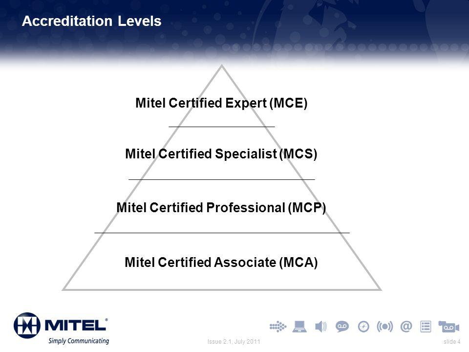 slide 4Issue 2.1, July 2011 Accreditation Levels Mitel Certified Professional (MCP) Mitel Certified Specialist (MCS) Mitel Certified Expert (MCE) Mite