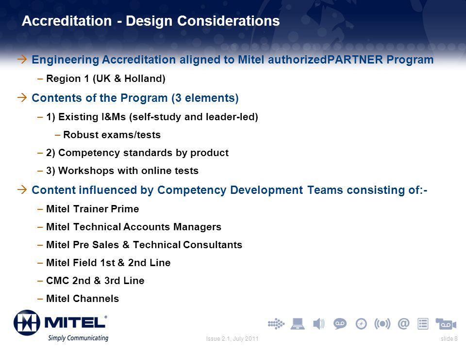 slide 8Issue 2.1, July 2011 Accreditation - Design Considerations  Engineering Accreditation aligned to Mitel authorizedPARTNER Program –Region 1 (UK