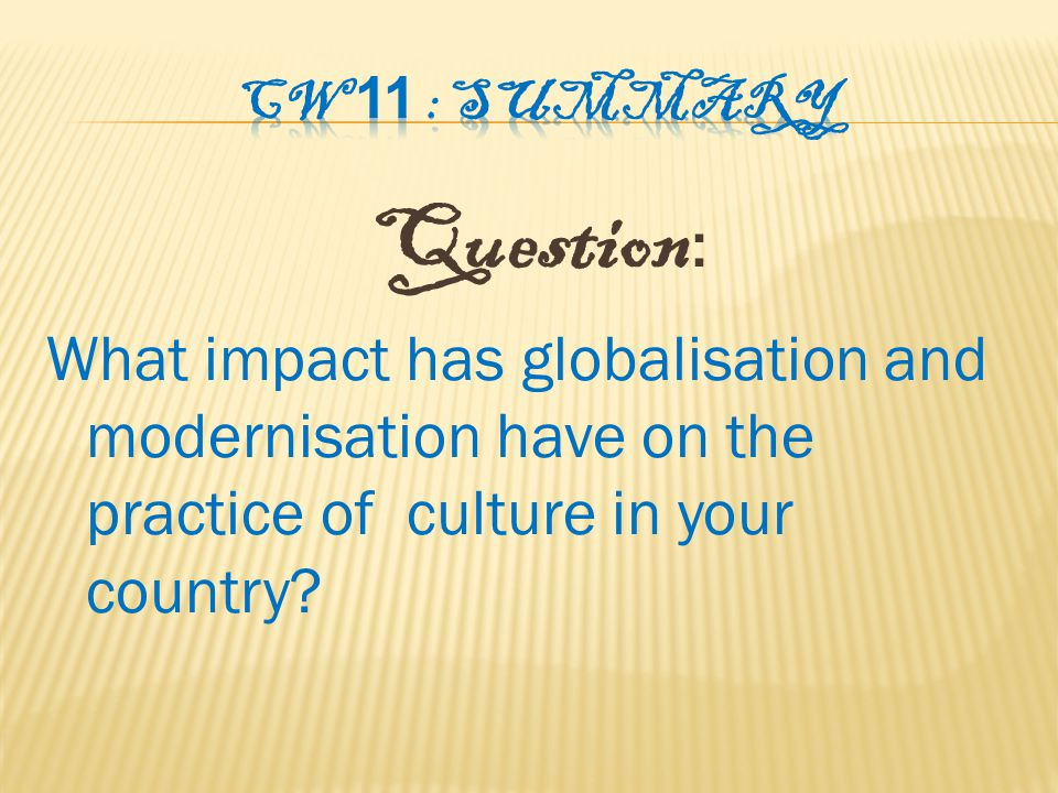 Question : What impact has globalisation and modernisation have on the practice of culture in your country
