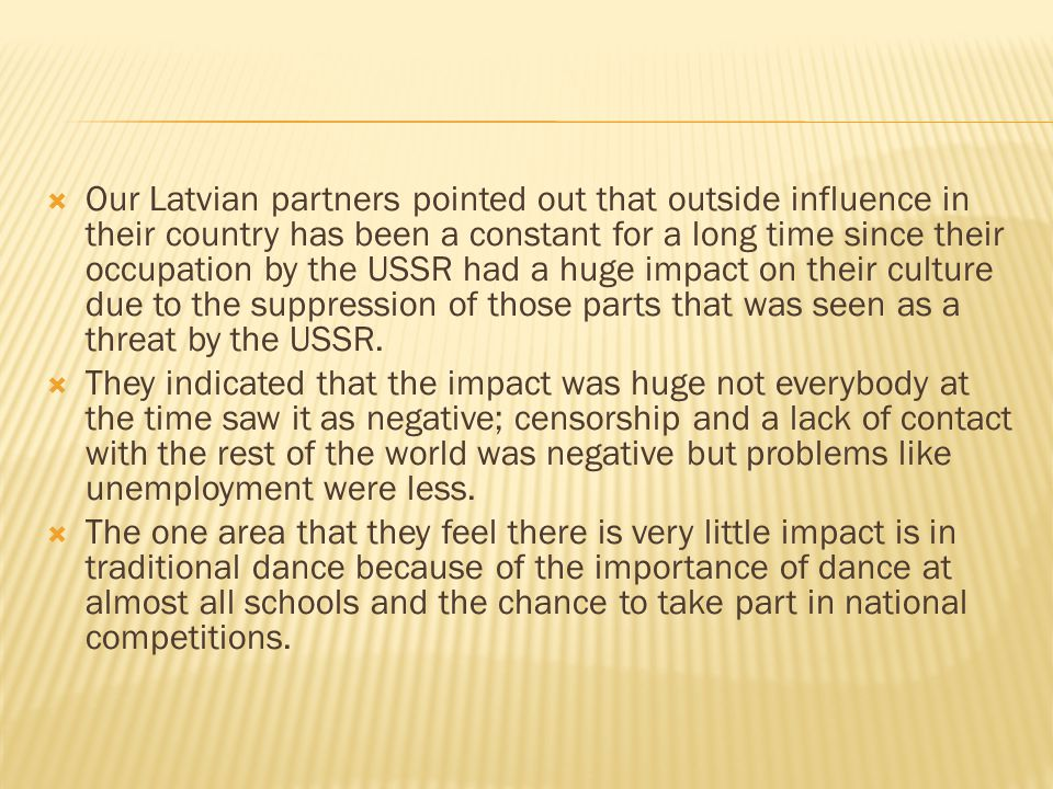  Our Latvian partners pointed out that outside influence in their country has been a constant for a long time since their occupation by the USSR had a huge impact on their culture due to the suppression of those parts that was seen as a threat by the USSR.