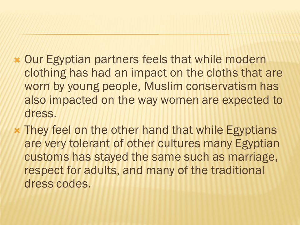  Our Egyptian partners feels that while modern clothing has had an impact on the cloths that are worn by young people, Muslim conservatism has also impacted on the way women are expected to dress.