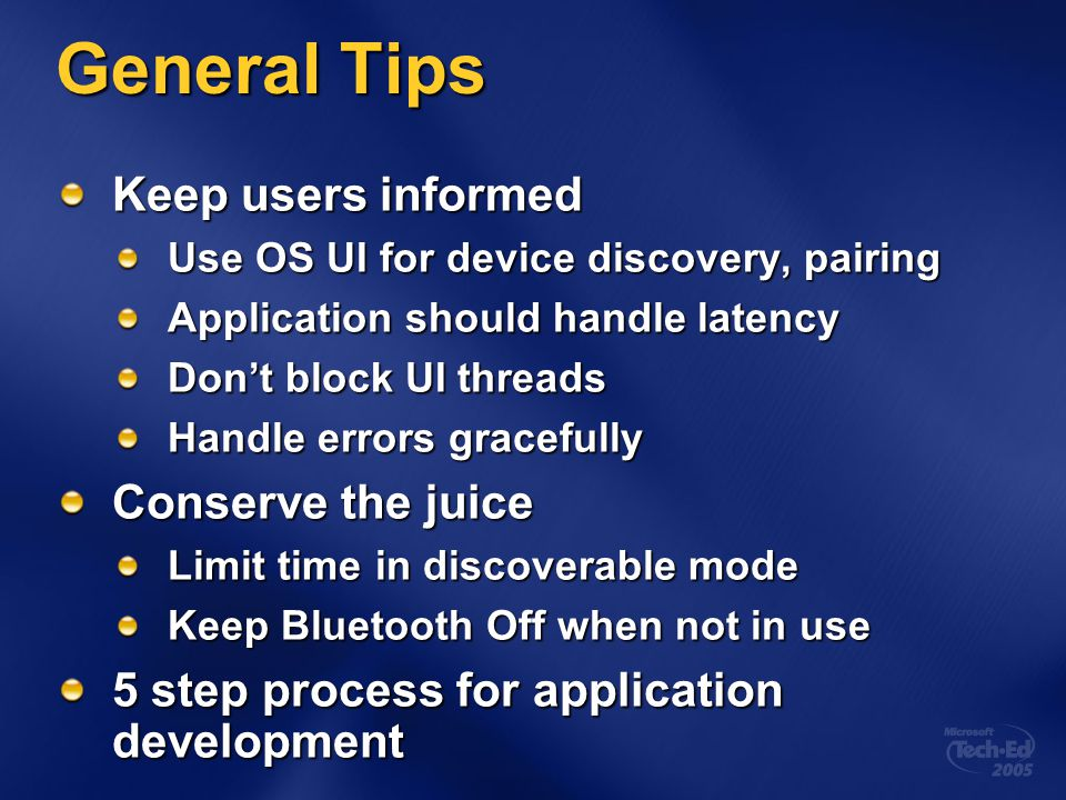 General Tips Keep users informed Use OS UI for device discovery, pairing Application should handle latency Don't block UI threads Handle errors gracef