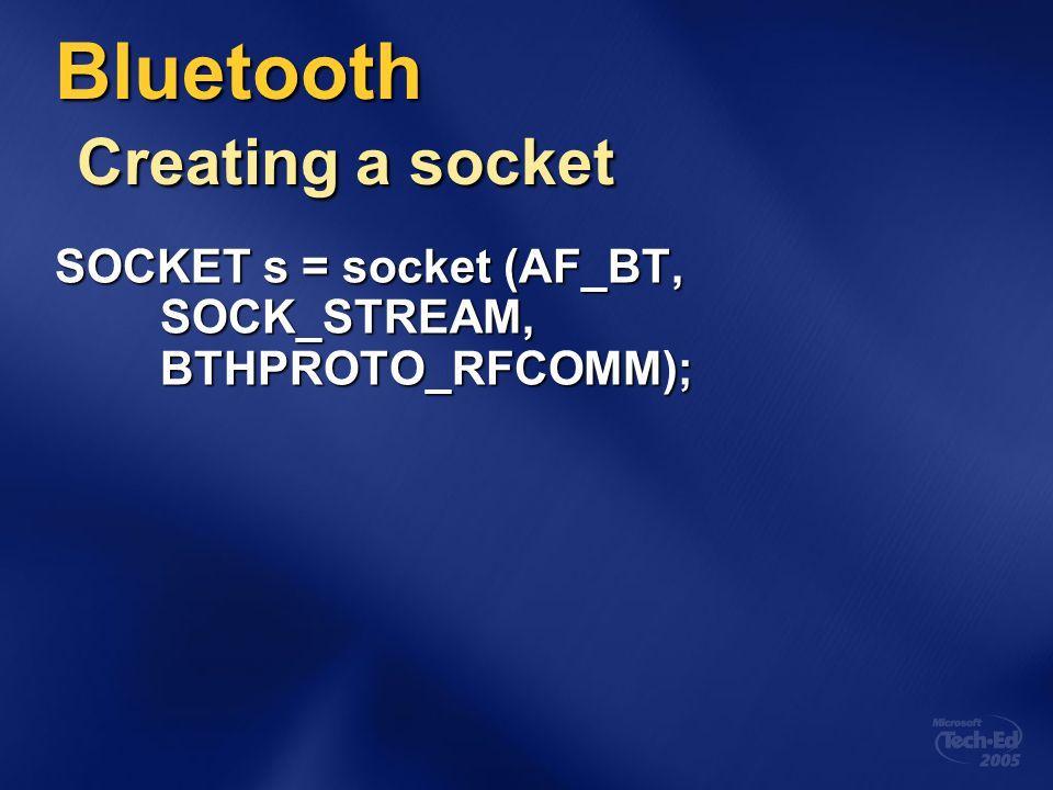 Bluetooth Creating a socket SOCKET s = socket (AF_BT, SOCK_STREAM, BTHPROTO_RFCOMM);