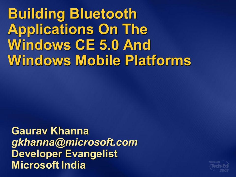 Building Bluetooth Applications On The Windows CE 5.0 And Windows Mobile Platforms Gaurav Khanna gkhanna@microsoft.com Developer Evangelist Microsoft