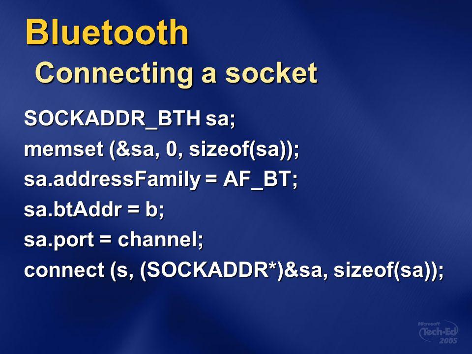 Bluetooth Connecting a socket SOCKADDR_BTH sa; memset (&sa, 0, sizeof(sa)); sa.addressFamily = AF_BT; sa.btAddr = b; sa.port = channel; connect (s, (S