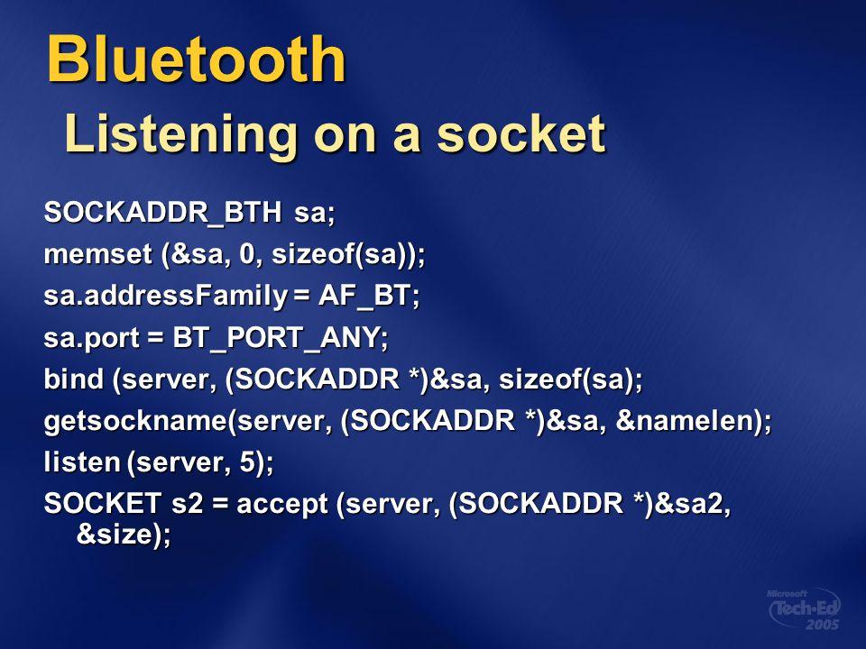 Bluetooth Listening on a socket SOCKADDR_BTH sa; memset (&sa, 0, sizeof(sa)); sa.addressFamily = AF_BT; sa.port = BT_PORT_ANY; bind (server, (SOCKADDR
