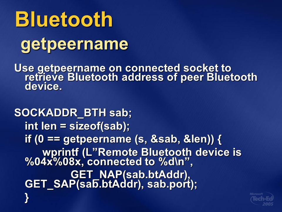 Bluetooth getpeername Use getpeername on connected socket to retrieve Bluetooth address of peer Bluetooth device. SOCKADDR_BTH sab; int len = sizeof(s