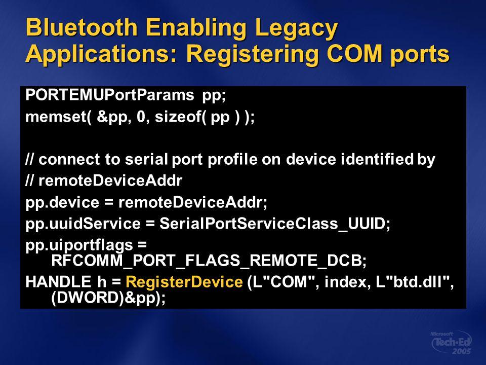 Bluetooth Enabling Legacy Applications: Registering COM ports PORTEMUPortParams pp; memset( &pp, 0, sizeof( pp ) ); // connect to serial port profile