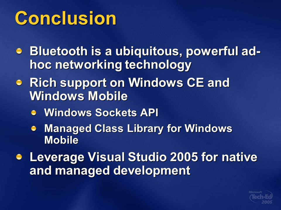 Conclusion Bluetooth is a ubiquitous, powerful ad- hoc networking technology Rich support on Windows CE and Windows Mobile Windows Sockets API Managed