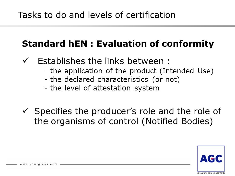 Standard hEN : Evaluation of conformity Establishes the links between : - the application of the product (Intended Use) - the declared characteristics (or not) - the level of attestation system Specifies the producer's role and the role of the organisms of control (Notified Bodies) Tasks to do and levels of certification