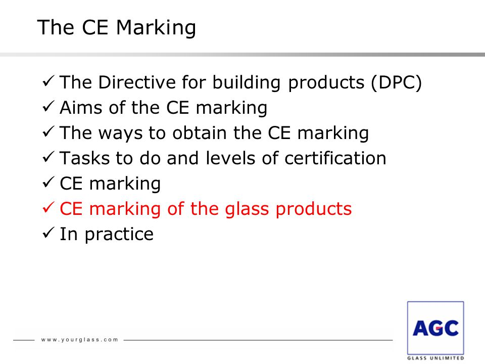 The Directive for building products (DPC) Aims of the CE marking The ways to obtain the CE marking Tasks to do and levels of certification CE marking CE marking of the glass products In practice