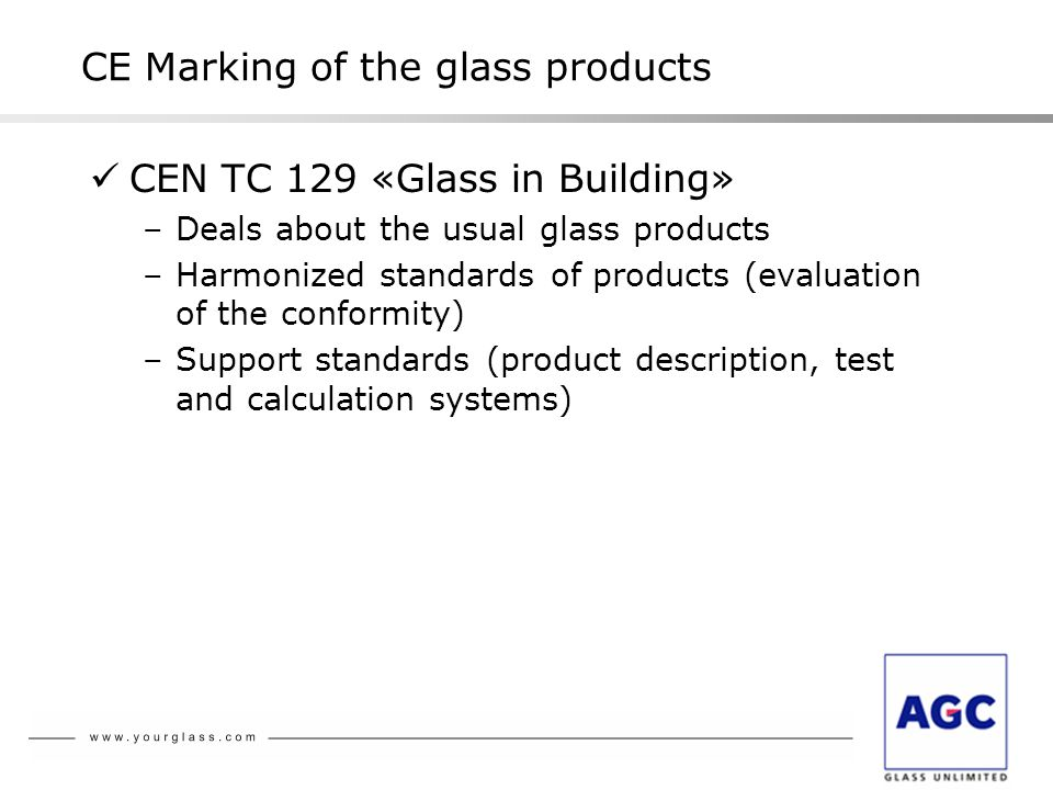 CEN TC 129 «Glass in Building» –Deals about the usual glass products –Harmonized standards of products (evaluation of the conformity) –Support standards (product description, test and calculation systems) CE Marking of the glass products